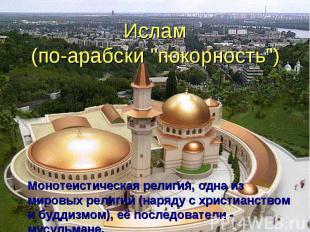 """Ислам (по-арабски """"покорность"""") Монотеистическая религия, одна из мировых религи"""