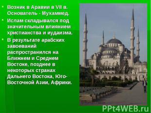 Возник в Аравии в VII в. Основатель - Мухаммед. Ислам складывался под значительн