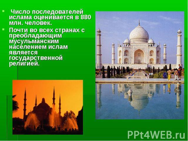 Число последователей ислама оценивается в 880 млн. человек. Почти во всех странах с преобладающим мусульманским населением ислам является государственной религией.
