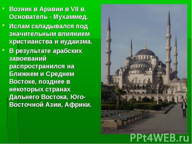 Возник в Аравии в VII в. Основатель - Мухаммед. Ислам складывался под значительным влиянием христианства и иудаизма. В результате арабских завоеваний распространился на Ближнем и Среднем Востоке, позднее в некоторых странах Дальнего Востока, Юго-Вос…