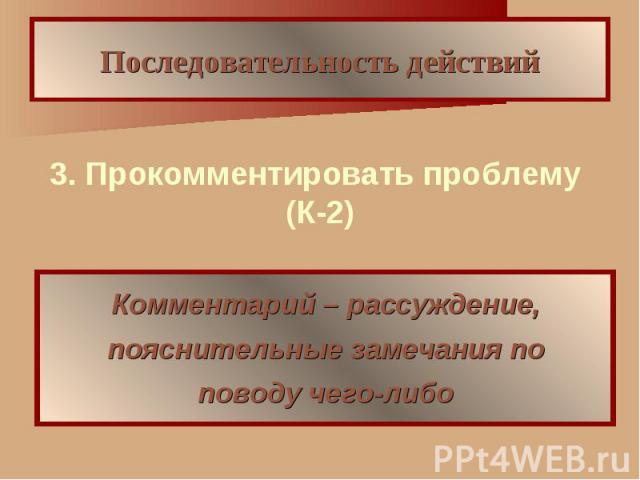 Последовательность действий 3. Прокомментировать проблему (К-2) Комментарий – рассуждение, пояснительные замечания по поводу чего-либо