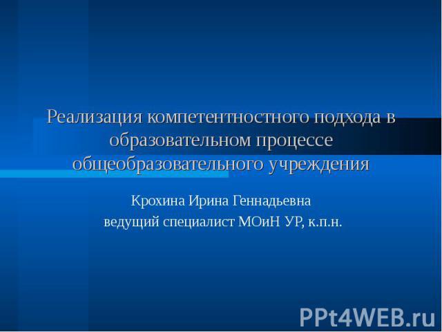 Реализация компетентностного подхода в образовательном процессе общеобразовательного учреждения Крохина Ирина Геннадьевна ведущий специалист МОиН УР, к.п.н.