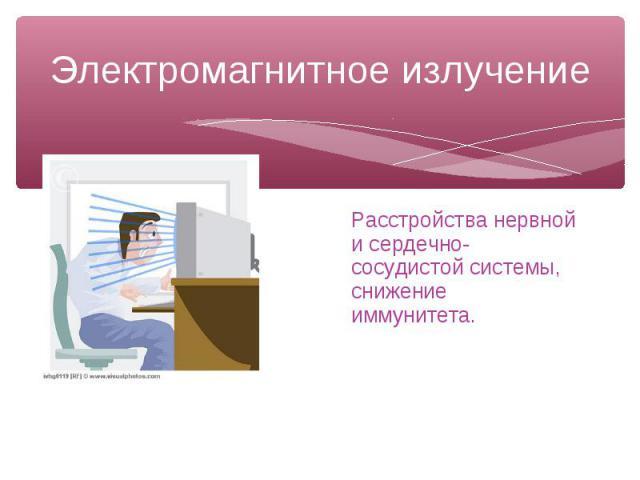 Электромагнитное излучение Расстройства нервной и сердечно-сосудистой системы, снижение иммунитета.