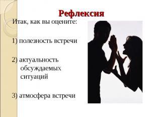 Рефлексия Итак, как вы оцените: 1) полезность встречи 2) актуальность обсуждаемы