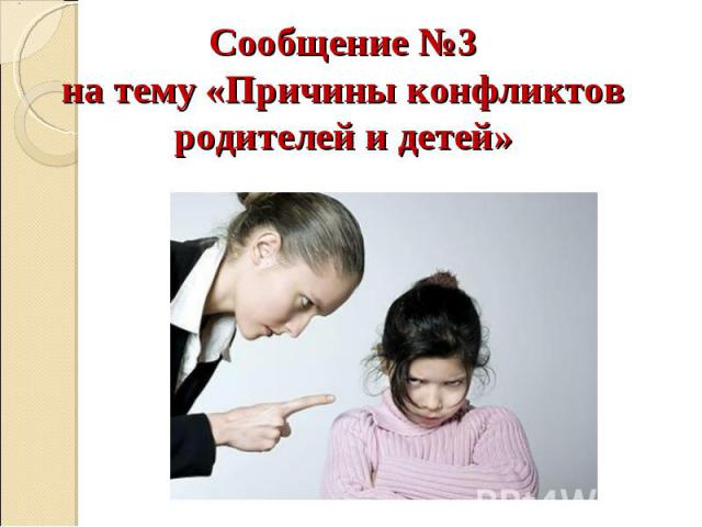 Сообщение №3 на тему «Причины конфликтов родителей и детей»