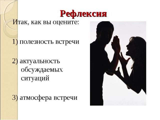 Рефлексия Итак, как вы оцените: 1) полезность встречи 2) актуальность обсуждаемых ситуаций 3) атмосфера встречи