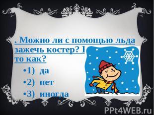 3. Можно ли с помощью льда зажечь костер? Если можно то как? 1) да 2) нет 3) ино