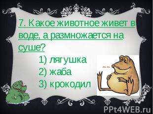 7. Какое животное живет в воде, а размножается на суше? 1) лягушка 2) жаба 3) кр