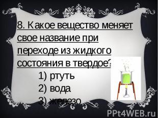 8. Какое вещество меняет свое название при переходе из жидкого состояния в тверд