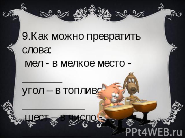 9.Как можно превратить слова: мел - в мелкое место - _______ угол – в топливо - ___________ шест – в число - ____________