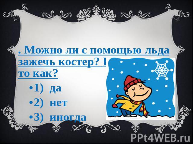 3. Можно ли с помощью льда зажечь костер? Если можно то как? 1) да 2) нет 3) иногда