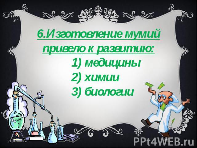6.Изготовление мумий привело к развитию: 1) медицины 2) химии 3) биологии