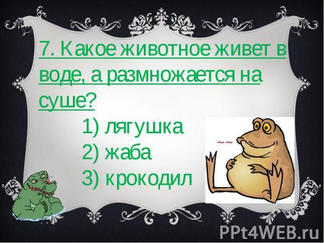 7. Какое животное живет в воде, а размножается на суше? 1) лягушка 2) жаба 3) крокодил