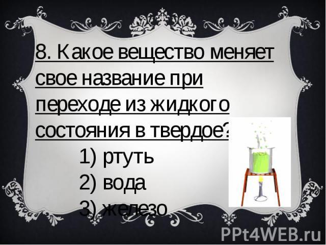 8. Какое вещество меняет свое название при переходе из жидкого состояния в твердое? 1) ртуть 2) вода 3) железо