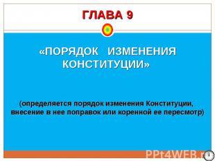 ГЛАВА 9 «ПОРЯДОК ИЗМЕНЕНИЯ КОНСТИТУЦИИ» (определяется порядок изменения Конститу