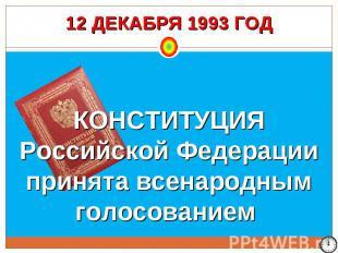 12 ДЕКАБРЯ 1993 ГОД КОНСТИТУЦИЯ Российской Федерации принята всенародным голосов