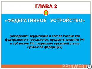 ГЛАВА 3 «ФЕДЕРАТИВНОЕ УСТРОЙСТВО» (определяет территорию и состав России как фед