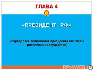 ГЛАВА 4 «ПРЕЗИДЕНТ РФ» (определяет полномочия президента как главы российского г