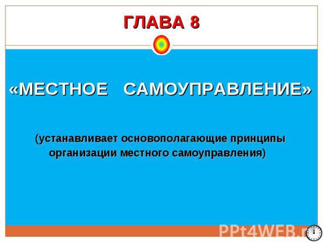 ГЛАВА 8 «МЕСТНОЕ САМОУПРАВЛЕНИЕ» (устанавливает основополагающие принципы организации местного самоуправления)