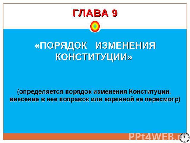 ГЛАВА 9 «ПОРЯДОК ИЗМЕНЕНИЯ КОНСТИТУЦИИ» (определяется порядок изменения Конституции, внесение в нее поправок или коренной ее пересмотр)