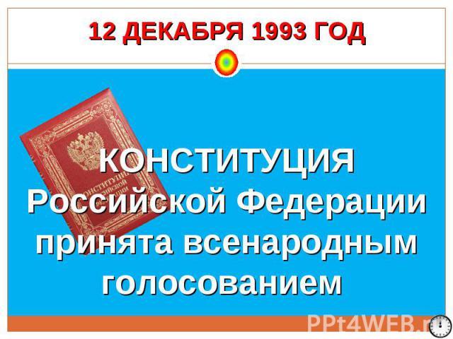 12 ДЕКАБРЯ 1993 ГОД КОНСТИТУЦИЯ Российской Федерации принята всенародным голосованием