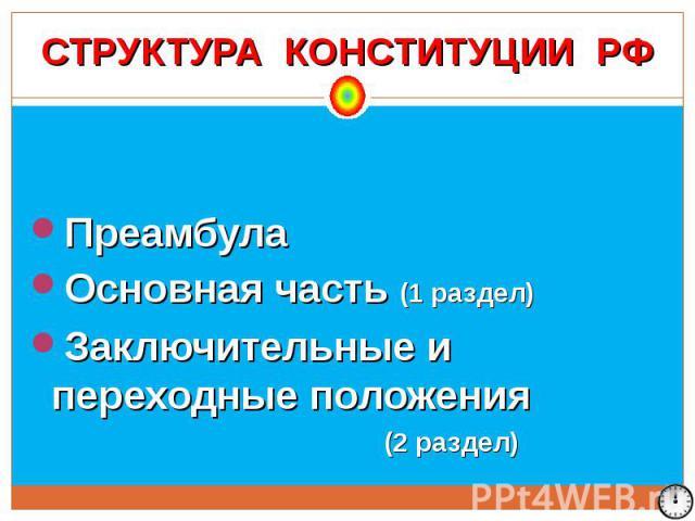 СТРУКТУРА КОНСТИТУЦИИ РФПреамбула Основная часть (1 раздел) Заключительные и переходные положения (2 раздел)