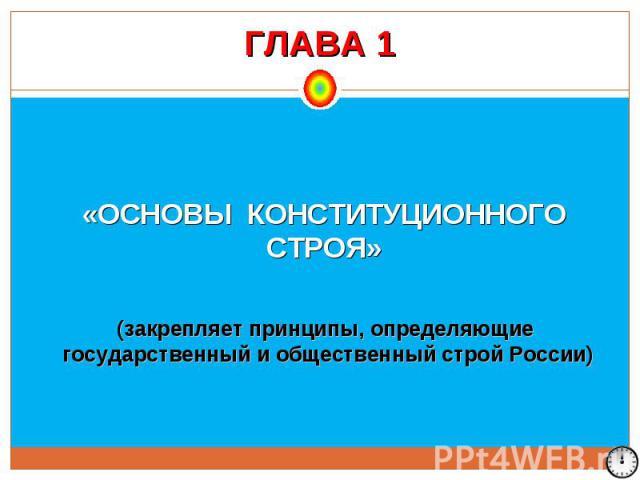 ГЛАВА 1 «ОСНОВЫ КОНСТИТУЦИОННОГО СТРОЯ» (закрепляет принципы, определяющие государственный и общественный строй России)