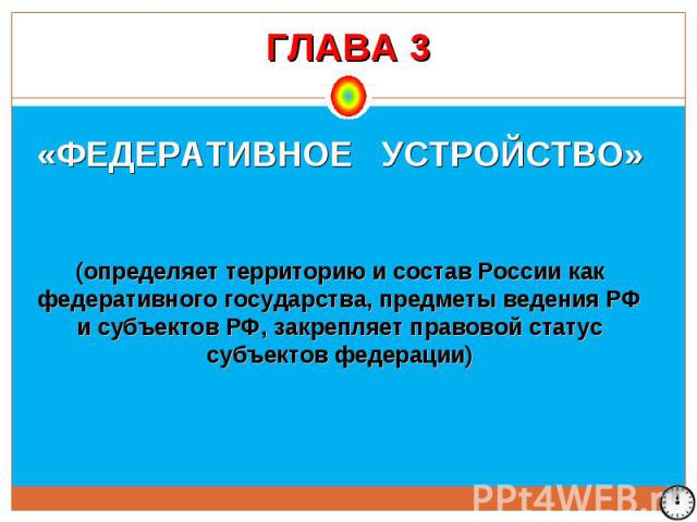 ГЛАВА 3 «ФЕДЕРАТИВНОЕ УСТРОЙСТВО» (определяет территорию и состав России как федеративного государства, предметы ведения РФ и субъектов РФ, закрепляет правовой статус субъектов федерации)