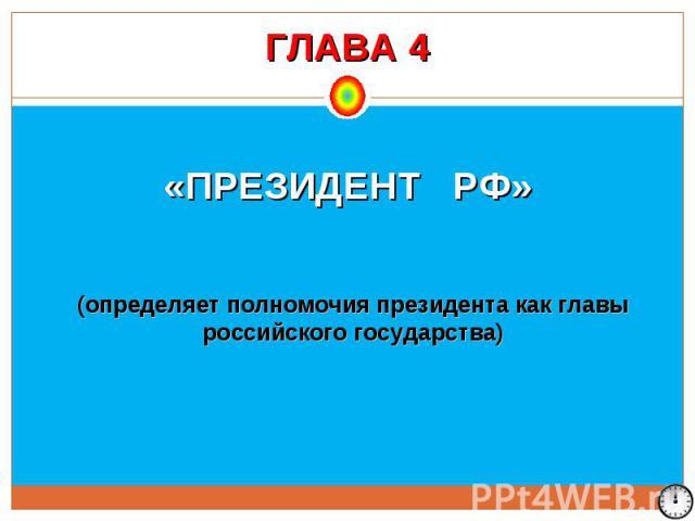 ГЛАВА 4 «ПРЕЗИДЕНТ РФ» (определяет полномочия президента как главы российского государства)