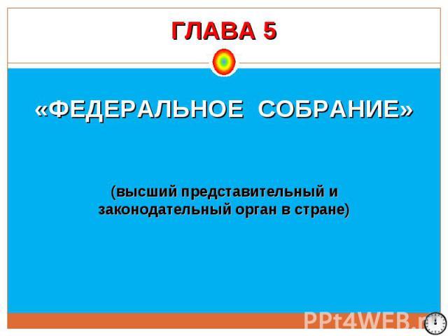 ГЛАВА 5 «ФЕДЕРАЛЬНОЕ СОБРАНИЕ» (высший представительный и законодательный орган в стране)