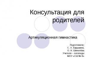 Консультация для родителей Артикуляционная гимнастика Подготовили: С. А. Барыкин