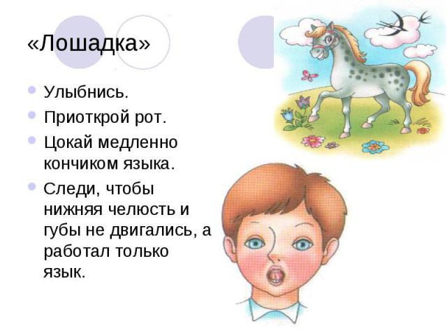 «Лошадка»Улыбнись. Приоткрой рот. Цокай медленно кончиком языка. Следи, чтобы нижняя челюсть и губы не двигались, а работал только язык.