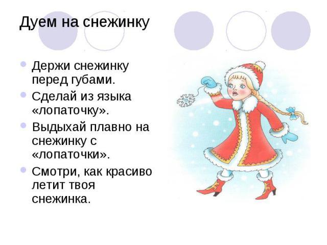 Дуем на снежинку Держи снежинку перед губами. Сделай из языка «лопаточку». Выдыхай плавно на снежинку с «лопаточки». Смотри, как красиво летит твоя снежинка.