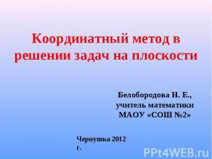 Координатный метод в решении задач на плоскости Белобородова Н. Е., учитель мате