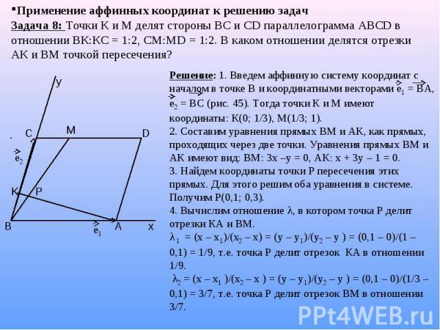Применение аффинных координат к решению задач Задача 8: Точки К и М делят стороны ВС и СD параллелограмма АВСD в отношении ВК:КС = 1:2, СМ:МD = 1:2. В каком отношении делятся отрезки АК и ВМ точкой пересечения? Решение: 1. Введем аффинную систему ко…