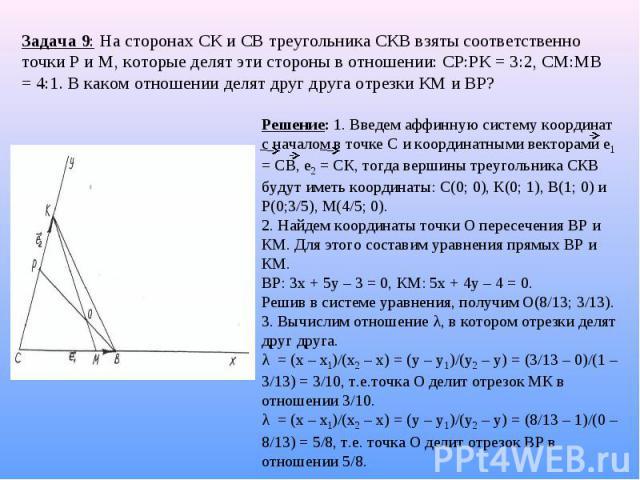 Задача 9: На сторонах СК и СВ треугольника СКВ взяты соответственно точки Р и М, которые делят эти стороны в отношении: СР:РК = 3:2, СМ:МВ = 4:1. В каком отношении делят друг друга отрезки КМ и ВР? Решение: 1. Введем аффинную систему координат с нач…
