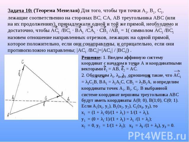 Задача 10: (Теорема Менелая) Для того, чтобы три точки А1, В1, С1, лежащие соответственно на сторонах ВС, СА, АВ треугольника АВС (или на их продолжениях), принадлежали одной и той же прямой, необходимо и достаточно, чтобы АС1 /ВС1 · ВА1 /СА1 · СВ1 …