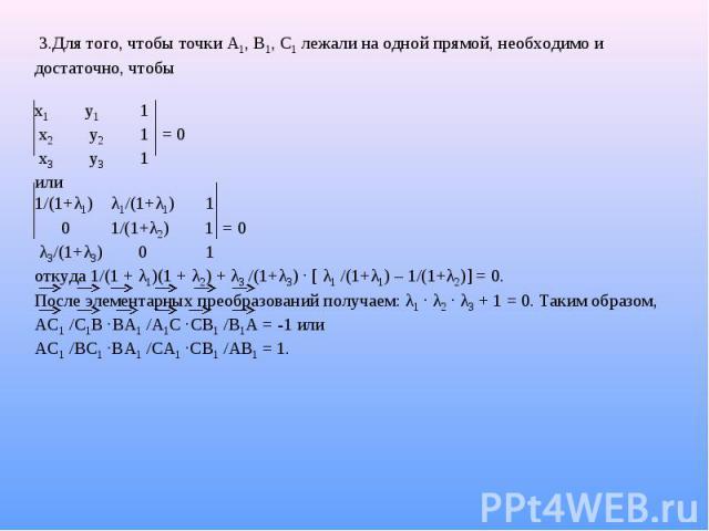 3.Для того, чтобы точки А1, В1, С1 лежали на одной прямой, необходимо и достаточно, чтобы  х1 у1 1 х2 у2 1 = 0 х3 у3 1 или 1/(1+λ1) λ1/(1+λ1) 1 0 1/(1+λ2) 1 = 0 λ3/(1+λ3) 0 1 откуда 1/(1 + λ1)(1 + λ2) + λ3 /(1+λ3) · [ λ1 /(1+λ1) – 1/(1+λ2)] = 0. По…