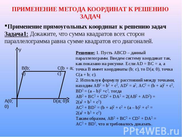 ПРИМЕНЕНИЕ МЕТОДА КООРДИНАТ К РЕШЕНИЮ ЗАДАЧ Применение прямоугольных координат к решению задач Задача1: Докажите, что сумма квадратов всех сторон параллелограмма равна сумме квадратов его диагоналей. Решение: 1. Пусть АВСD – данный параллелограмм. В…