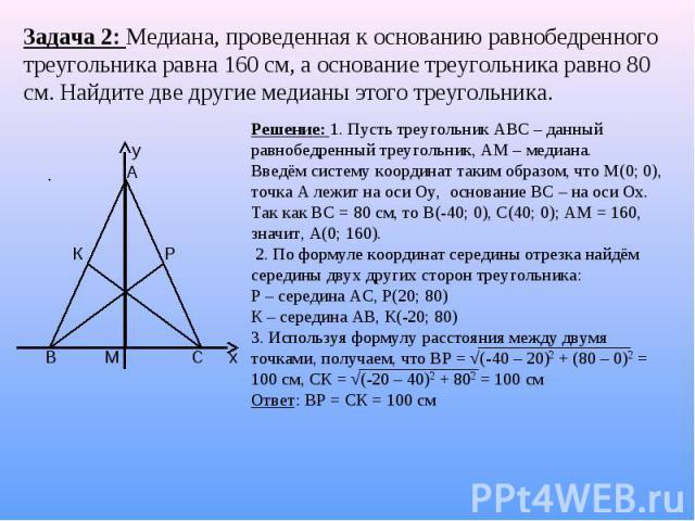 Задача 2: Медиана, проведенная к основанию равнобедренного треугольника равна 160 см, а основание треугольника равно 80 см. Найдите две другие медианы этого треугольника.Решение: 1. Пусть треугольник АВС – данный равнобедренный треугольник, АМ – мед…