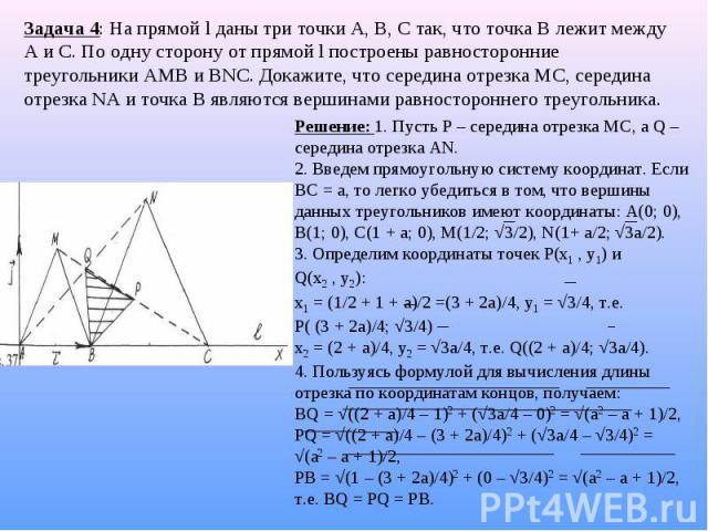 Задача 4: На прямой l даны три точки А, В, С так, что точка В лежит между А и С. По одну сторону от прямой l построены равносторонние треугольники АМВ и ВNС. Докажите, что середина отрезка МС, середина отрезка NА и точка В являются вершинами равност…