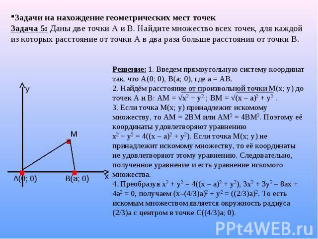 Задачи на нахождение геометрических мест точек Задача 5: Даны две точки А и В. Найдите множество всех точек, для каждой из которых расстояние от точки А в два раза больше расстояния от точки В. Решение: 1. Введем прямоугольную систему координат так,…