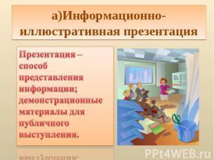 а)Информационно-иллюстративная презентацияПрезентация – способ представления инф