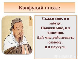 Конфуций писал:Скажи мне, и я забуду. Покажи мне, и я запомню. Дай мне действова