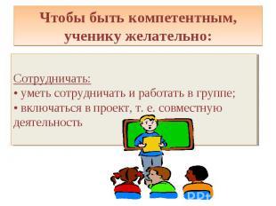 Чтобы быть компетентным, ученику желательно: Сотрудничать: • уметь сотрудничать