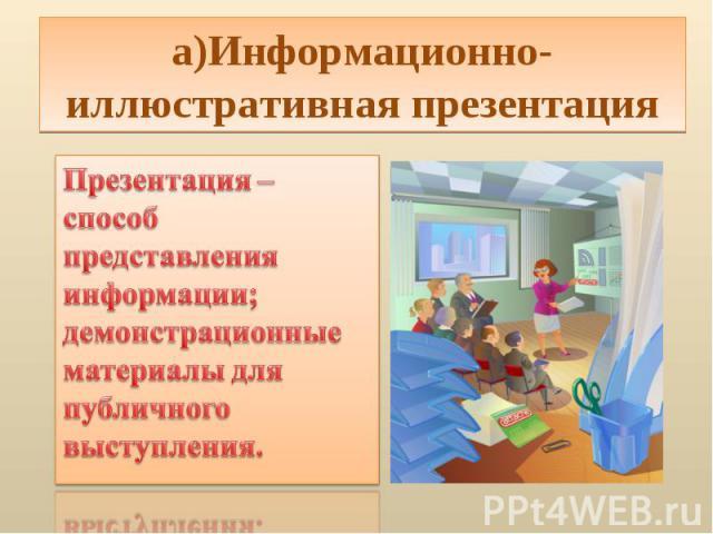 а)Информационно-иллюстративная презентацияПрезентация – способ представления информации; демонстрационные материалы для публичного выступления.