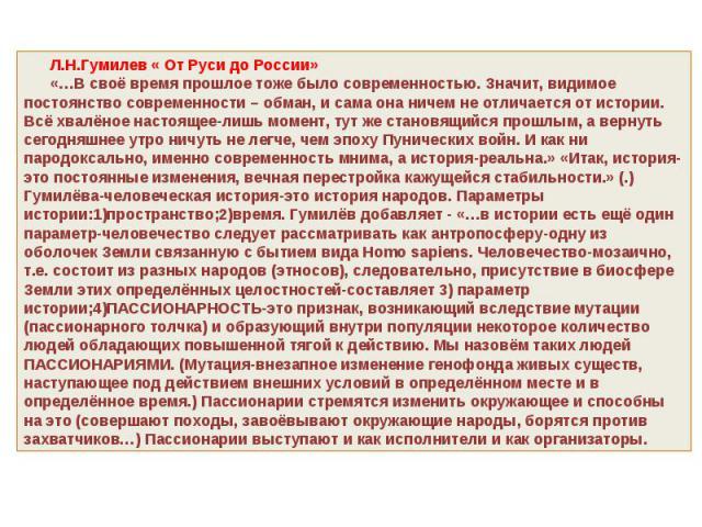 Л.Н.Гумилев « От Руси до России» «…В своё время прошлое тоже было современностью. Значит, видимое постоянство современности – обман, и сама она ничем не отличается от истории. Всё хвалёное настоящее-лишь момент, тут же становящийся прошлым, а вернут…