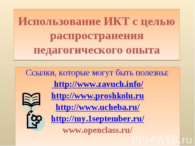 Использование ИКТ с целью распространения педагогического опытаСсылки, которые могут быть полезны: http://www.zavuch.info/ http://www.proshkolu.ru http://www.ucheba.ru/ http://my.1september.ru/ www.openclass.ru/