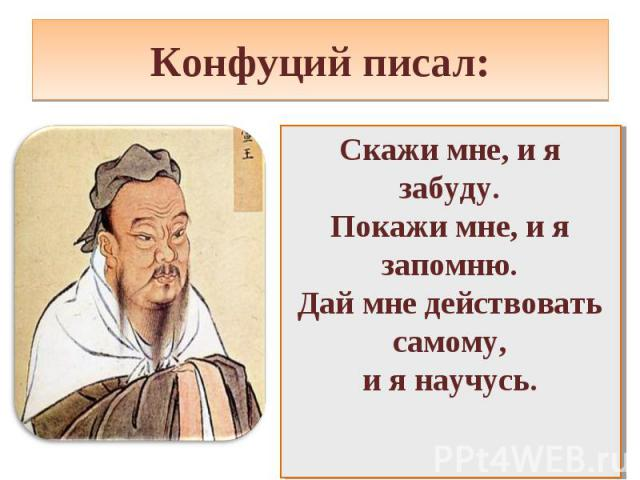 Конфуций писал:Скажи мне, и я забуду. Покажи мне, и я запомню. Дай мне действовать самому, и я научусь.