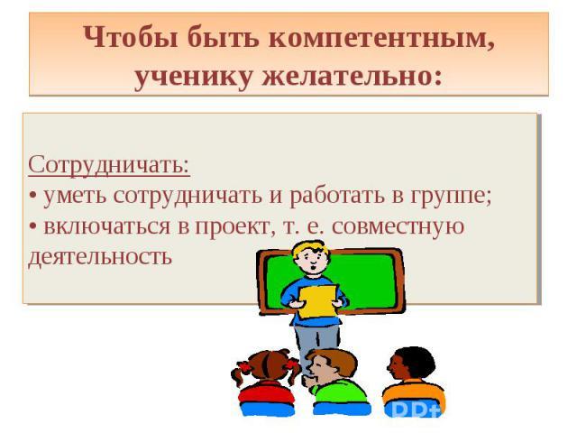 Чтобы быть компетентным, ученику желательно: Сотрудничать: • уметь сотрудничать и работать в группе; • включаться в проект, т. е. совместную деятельность